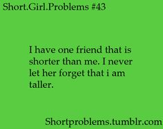 Short girl problems: i have a short friend... I always let her know im taller