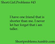 Short girl problems: i have a short friend... I always let her know im taller