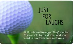 Just for laughs:  Golf balls are like eggs.  They're white.  They're sold by the dozen.  And you need to buy fresh ones each week.