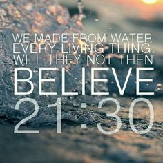 We Made From Water Every Living Thing Will They Not Then BELIEVE QURAN 21