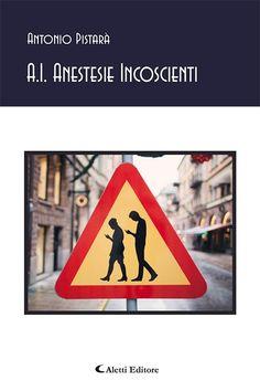 A.I. Anestesie incoscienti di Antonio Pistarà, riflessioni sul mistero della vita, sull'avere e l'essere, sui grandi temi di sempre.