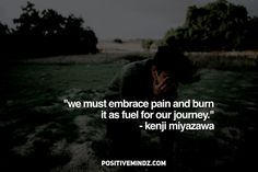 """""""We must embrace pain and burn it as fuel for our journey."""" - Kenji Miyazawa"""