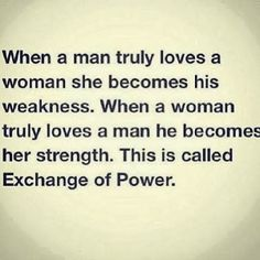 When a man truly loves a woman she becomes his weakness. When a woman truly loves a man he becomes her strength. This is called exchange of ...