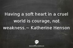 """Having a soft heart in a cruel world is courage, not weakness."" Katherine Henson"