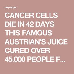 CANCER CELLS DIE IN 42 DAYS THIS FAMOUS AUSTRIAN'S JUICE CURED OVER 45,000 PEOPLE FROM CANCER AND OTHER INCURABLE DISEASES! (RECIPE) - ALL ABOUT LATEST TRENDS