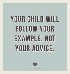 Your child will follow your example.  Not your advice. WOW!