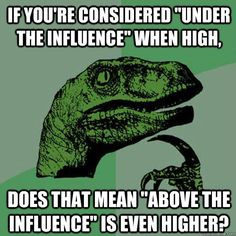 """If you're considered """"under the influence"""" when high, does that mean """"Above the Influence"""" is even higher?"""