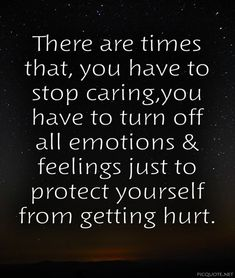 There are times that, you have to stop caring,you have to turn off all emotions & feelings just to protect yourself from getting hurt.