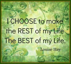 I choose to make the REST of my life the BEST OF MY LIFE. ~ Louise Hay