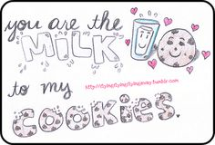 You are the milk to my cookies   (that's what she said)