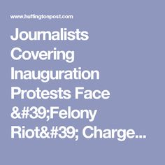 Journalists Covering Inauguration Protests Face 'Felony Riot' Charges | The Huffington Post
