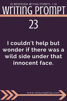 Writing prompt: I couldn't help but wonder if there was a wild side under that innocent face. 30 weekly writing prompts 1-30: Visit my website, an excellent resource of writing prompts, writing tips, story ideas, story inspiration, writing inspiration, and plot twist! #writingprompts #writing #prompts #fictionwritingprompts #fiction #prompt #storyideas #writinginspiration #plottwist #storyinspiration #storywritingprompt