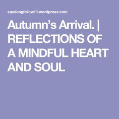 Autumn's Arrival. | REFLECTIONS OF A MINDFUL HEART AND SOUL