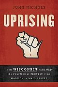 Uprising by John Nichols:  The protest movement that captivated the nation and paved the path for Occupy Wall Street. More than 100,000 public employees, teachers, students, and their allies descended on the capital in Madison, Wisconsin after Governor Scott Walker announced his plan to eliminate the right of...
