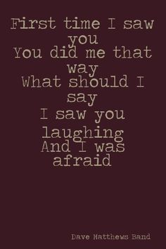 Stole me away - First time I saw you/ You did me that way/ What should I say/ I saw you laughing and I was afraid <3