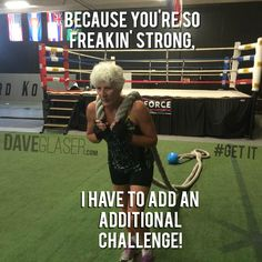"""Because you're so freakin' strong, I had to add an additional challenge."" Dave Glaser"