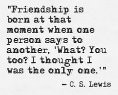"""""""Friendship is born at that moment when one person says to another, 'What? You too? I thought I was the only one'."""" - C. S. Lewis"""