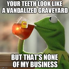 But Thats None Of My Business Meme | YOUR TEETH LOOK LIKE A VANDALIZED GRAVEYARD BUT THAT'S NONE OF MY BUSINESS | image tagged in memes,but thats none of my business,kermit the frog | made w/ Imgflip meme maker