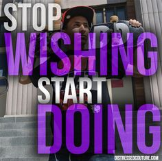 Stop Wishing and Start Doing. www.DistressedCouture.com