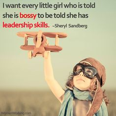 I want every little girl who is told she is bossy to be told she has leadership skills. ~Sheryl Sandberg