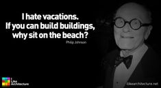 """Quote #1 – Philip Johnson. I'm going to start using this instead of """"i'm not really a beach person""""...thanks Philip Johnson!"""