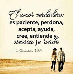 El amor verdadero: es paciente, perdona, acepta, ayuda, cree, entiende y nunca se rinde.  1 Co 13.4