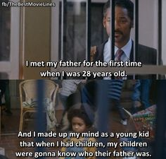 """""""I met my father for the first time when I was 28 years old. I made up my mind as a young kid that when I had children, my children were going to know who their father was."""" - Will Smith as Chris Gardner in The Pursuit of Happyness Motivational Quotes For Life, Movie Quotes, Life Quotes, Old Movies, Great Movies, Chris Gardner, The Pursuit Of Happyness, Best Movie Lines, Vintage Quotes"""