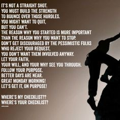 IT'S NOT A STRAIGHT SHOT. YOU MUST BUILD THE STRENGTH  TO BOUNCE OVER THOSE HURDLES. YOU MIGHT WANT TO QUIT,  BUT YOU CAN'T. THE REASON WHY YOU STARTED IS MORE IMPORTANT  THAN THE REASON WHY YOU WANT TO STOP. DON'T GET DISCOURAGED BY THE PESSIMISTIC FOLKS  WHO REJECT YOUR REQUEST, YOU DON'T WANT THEM INVOLVED ANYWAY. LET YOUR FAITH,  YOUR WILL, AND YOUR WHY SEE YOU THROUGH. FOLLOW YOUR PURPOSE. BETTER DAYS ARE NEAR. GREAT MONDAY MORNING! LET'S GET IT, ON PURPOSE!  WHERE'S MY CHECKLIST??…