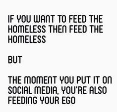If you want to fee the homeless then feed the homeless. But the moment you put it on social media, you're also feeding your ego.