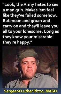 """""""Look, the Army hates to see a man grin. Makes 'em feel like they've failed somehow. But moan and groan and carry on and they'll leave you all to your lonesome. Long as they know your miserable they're happy."""" - Sergeant Luther Rizzo #MASH #Quotes"""