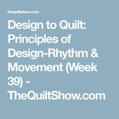 Design to Quilt: Principles of Design-Rhythm & Movement (Week 39) - TheQuiltShow.com