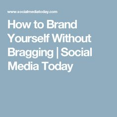 How to Brand Yourself Without Bragging | Social Media Today