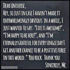 """Dear #Universe, Hey, so just in case I haven't made it overwhelming obvious in awhile, I just wanted to say """"Life is #Awesome"""" I'm Happy to be here ! And I'm eternally #Grateful for every single day  I get another chacne to be a Positive force in this world. Your Rock Thank You Sincerely, Me"""