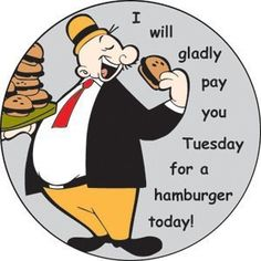 Wimpy from Popeye, I will gladly pay you Tuesday for a hamburger today
