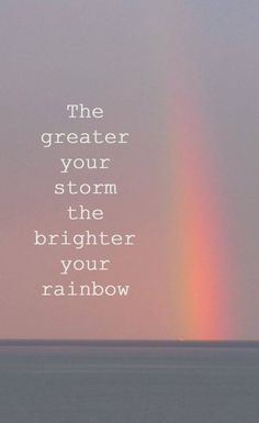 the brighter the rainbow.