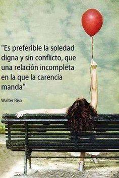 es preferible la soledad digna y sin conflicto que una relación incompleta en la que la carencia manda...walter riso