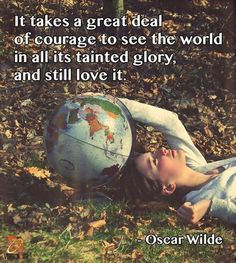 """""""It takes a great deal of courage to see the world in all its tainted glory, and still love it."""" — Oscar Wilde"""