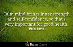 """""""Calm mind brings inner strength and self-confidence, so that's very important for good health."""" - Dalai Lama quotes from BrainyQuote.com"""