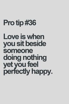 Love is when you sit beside someone doing nothing yet you feel perfectly happy Love Is Everything, Quotes About Everything, Strong Quotes, True Quotes, Qoutes, Meaningful Quotes, Inspirational Quotes, Love Your Wife, Love Is When