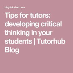 Tips for tutors: developing critical thinking in your students | Tutorhub Blog