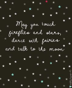 May you touch fireflies and starts, dance with fairies and talk to the moon.