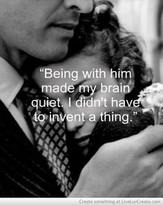 Being with him made my brain quiet. I didn't have to invent a thing.
