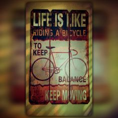 #life is like #riding a #bicycle to keep your #balance you must keep #moving