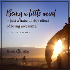 Being weird Being a little weird is just a natural side effect of being awesome. — Sue Fitzmaurice