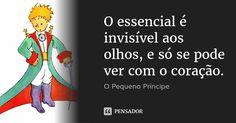 O essencial é invisível aos olhos, e só se pode ver com o coração. — O Pequeno Príncipe