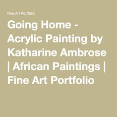Going Home - Acrylic Painting by Katharine Ambrose | African Paintings | Fine Art Portfolio