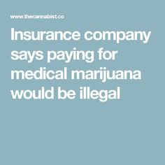 Insurance company says paying for medical marijuana would be illegal