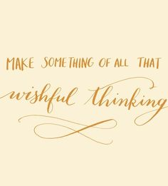 make something of all that wishful thinking