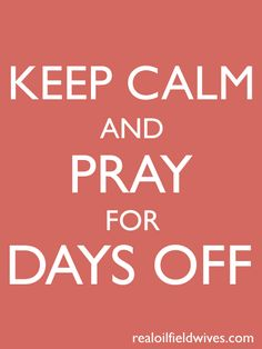 keep calm and pray for days off - oh, the woes of an oilfield wife #oilfield #drilling @oilfieldwives realoilfieldwives.com