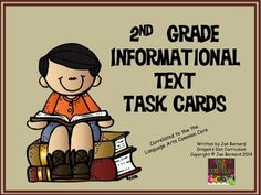 2nd Grade Informational Text Task Cards   Review and grow your students' understanding of informational text standards with this appealing set of 36 language task cards. This resource addresses most common core second grade informational text standards. Engaging pictures on each task card in this set keep learners attention to the task at hand. Game board included. $